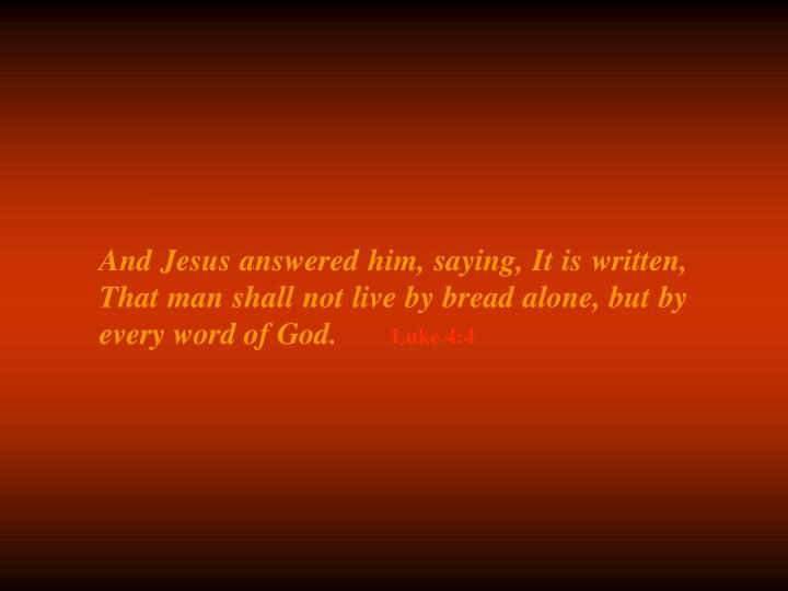 And Jesus answered him, saying, It is written, That man shall not live by bread alone, but by every word of God.