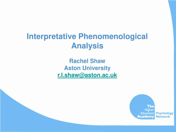 interpretative phenomenological analysis rachel shaw aston university r l shaw@aston ac uk n.