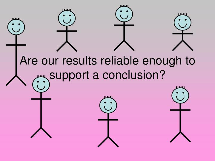 are our results reliable enough to support a conclusion n.