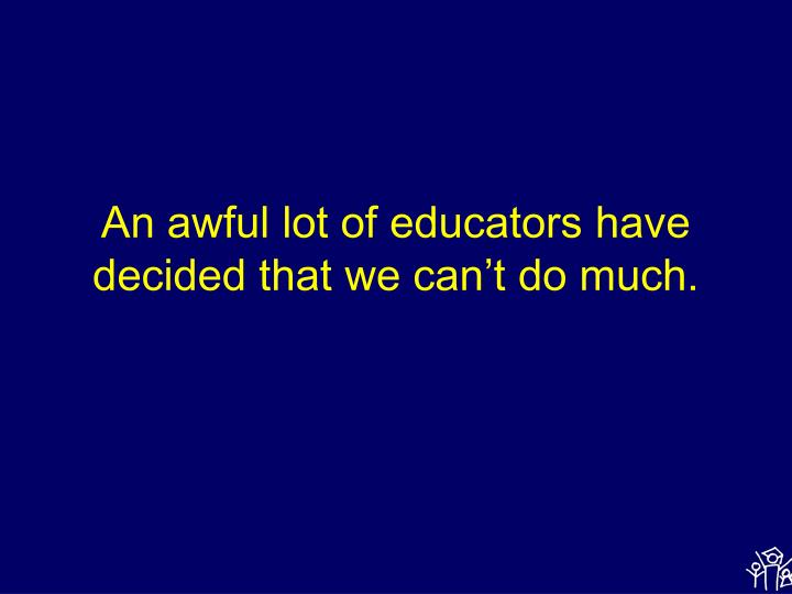 An awful lot of educators have decided that we can t do much