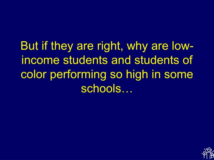 But if they are right, why are low-income students and students of color performing so high in some schools…