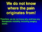 we do not know where the pain originates from