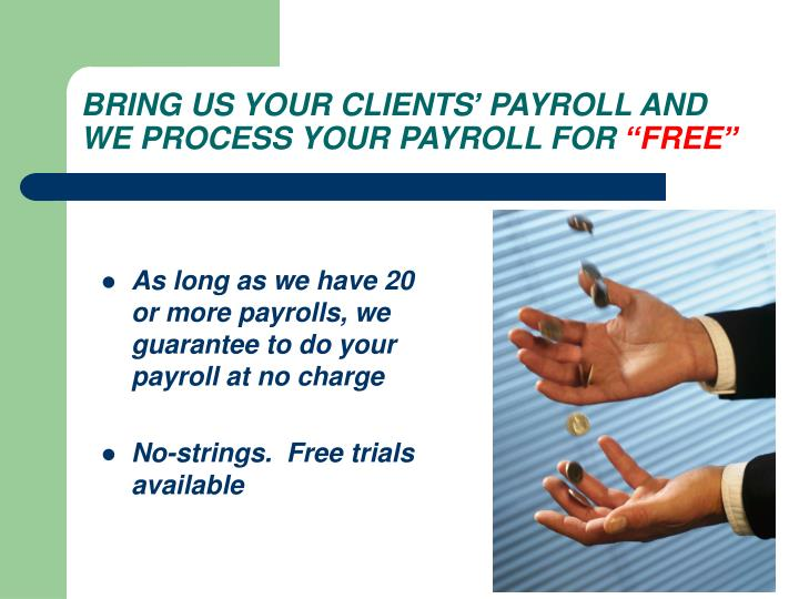 As long as we have 20 or more payrolls, we guarantee to do your payroll at no charge