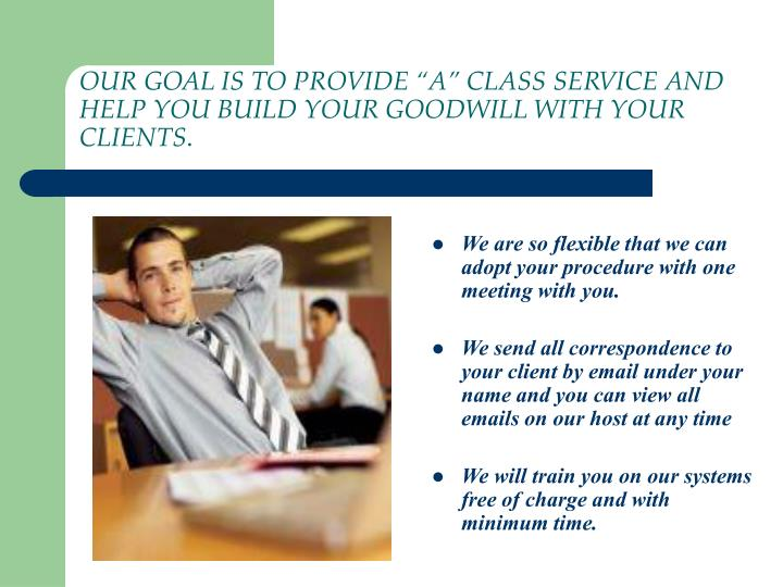 """OUR GOAL IS TO PROVIDE """"A"""" CLASS SERVICE AND HELP YOU BUILD YOUR GOODWILL WITH YOUR CLIENTS"""
