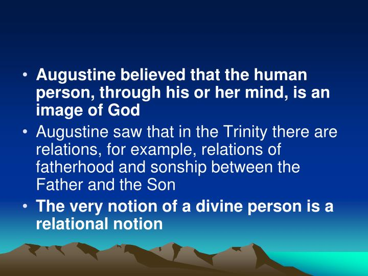 Augustine believed that the human person, through his or her mind, is an image of God