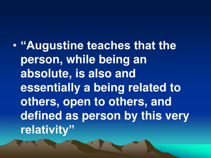 """""""Augustine teaches that the person, while being an absolute, is also and essentially a being related to others, open to others, and defined as person by this very relativity"""""""