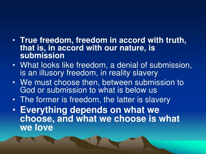 True freedom, freedom in accord with truth, that is, in accord with our nature, is submission