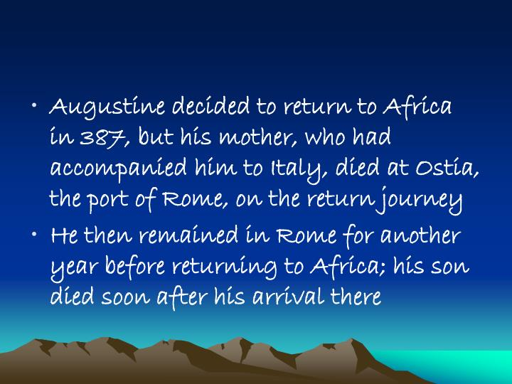 Augustine decided to return to Africa in 387, but his mother, who had accompanied him to Italy, died at Ostia, the port of Rome, on the return journey