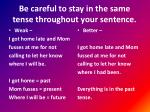 be careful to stay in the same tense throughout your sentence