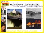 but what about catastrophic loss