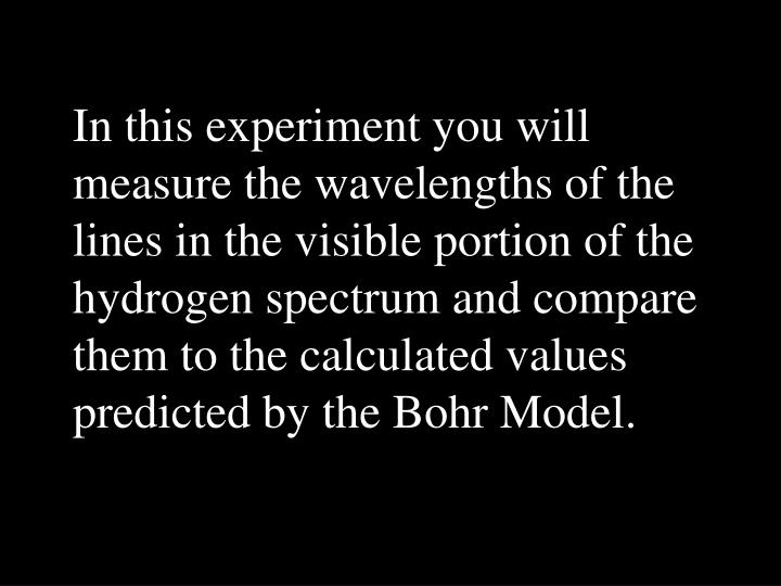 In this experiment you will measure the wavelengths of the lines in the visible portion of the hydro...