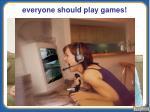 everyone should play games
