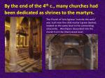 by the end of the 4 th c many churches had been dedicated as shrines to the martyrs