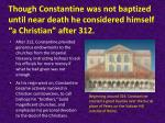 though constantine was not baptized until near death he considered himself a christian after 312