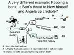a very diffierent example robbing a bank is bert s threat to blow himself and angela up credible