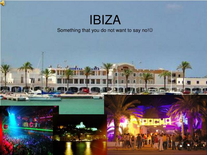 ibiza something that you do not want to say no n.
