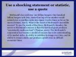 use a shocking statement or statistic use a quote
