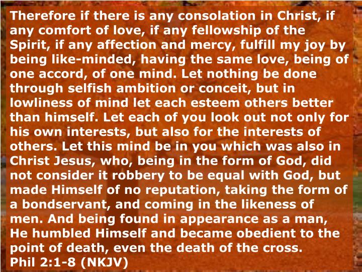 Therefore if there is any consolation in Christ, if any comfort of love, if any fellowship of the Spirit, if any affection and mercy, fulfill my joy by being like-minded, having the same love, being of one accord, of one mind. Let nothing be done through selfish ambition or conceit, but in lowliness of mind let each esteem others better than himself. Let each of you look out not only for his own interests, but also for the interests of others. Let this mind be in you which was also in Christ Jesus, who, being in the form of God, did not consider it robbery to be equal with God, but made Himself of no reputation, taking the form of a bondservant, and coming in the likeness of men. And being found in appearance as a man, He humbled Himself and became obedient to the point of death, even the death of the cross.
