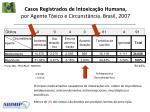 casos registrados de intoxica o humana por agente t xico e circunst ncia brasil 2007
