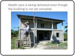 health care is being delivered even though the building is not yet complete