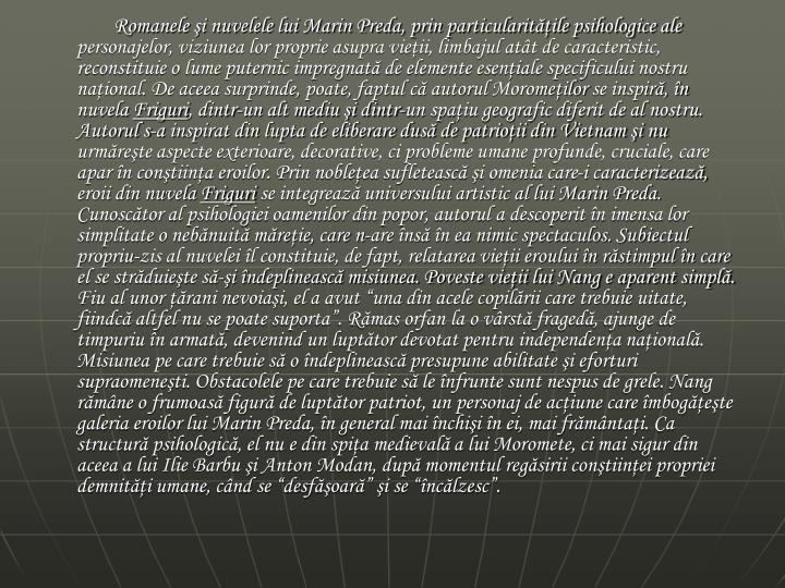 Romanele şi nuvelele lui Marin Preda, prin particularităţile psihologice ale personajelor, viziunea lor proprie asupra vieţii, limbajul atât de caracteristic, reconstituie o lume puternic impregnată de elemente esenţiale specificului nostru naţional. De aceea surprinde, poate, faptul că autorul