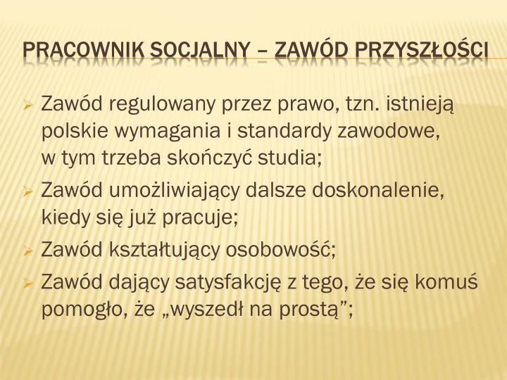 Zawód regulowany przez prawo, tzn. istnieją polskie wymagania i standardy zawodowe,