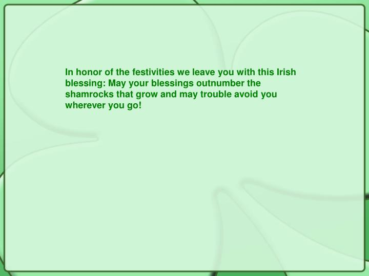 In honor of the festivities we leave you with this Irish blessing: May your blessings outnumber the shamrocks that grow and may trouble avoid you wherever you go!