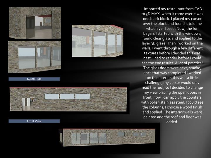 I imported my restaurant from CAD to 3D MAX, when it came over it was one black block. I placed my cursor over the block and found it told me what layer I used. Now, the fun began, I started with the windows, found clear glass and applied to the layer 3D glaze. Then I worked on the walls, I went through a few different textures before I decided this was best. I had to render before I could see the end results. A lot of practice! The glass doors were next, smoke, once that was completed I worked on the interior, this was a little challenge, my cursor would only read the roof, so I decided to change my view placing the open doors in front, now I can apply the counters with polish stainless steel. I could see the columns, I choose a wood finish and applied. The interior walls were painted and the roof and floor was added.