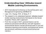 understanding uses attitudes toward mobile learning environments