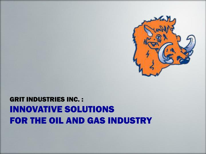 grit industries inc innovative solutions for the oil and gas industry n.