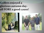 golfers enjoyed a glorious autumn day all fore a good cause