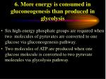 6 more energy is consumed in gluconeogenesis than produced in glycolysis