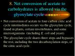 8 net conversion of acetate to carbohydrates is allowed via the glyoxylate cycle