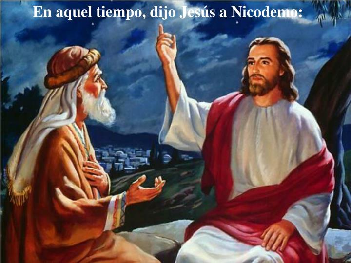 En aquel tiempo, dijo Jesús a Nicodemo: