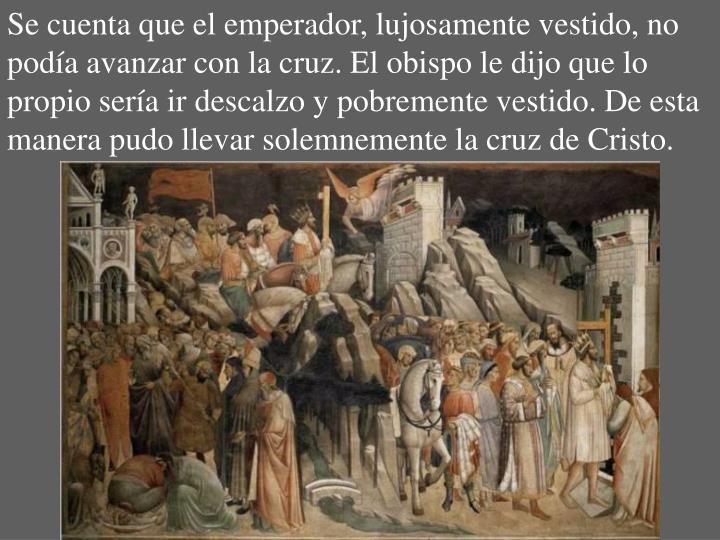 Se cuenta que el emperador, lujosamente vestido, no podía avanzar con la cruz. El obispo le dijo que lo propio sería ir descalzo y pobremente vestido. De esta manera pudo llevar solemnemente la cruz de Cristo.