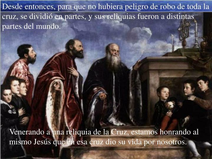 Desde entonces, para que no hubiera peligro de robo de toda la cruz, se dividió en partes, y sus reliquias fueron a distintas partes del mundo.