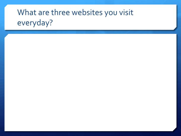 What are three websites you visit everyday?