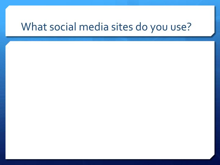 What social media sites do you use?