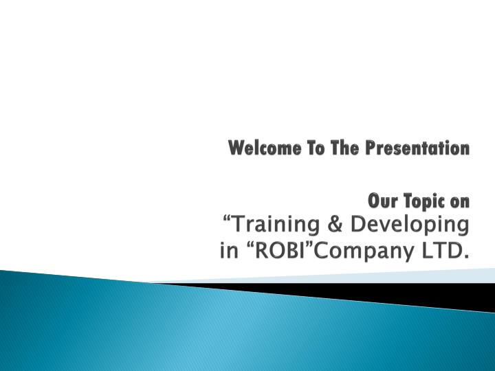 welcome to the presentation our topic on training developing in robi company ltd n.