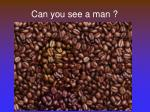 can you see a man