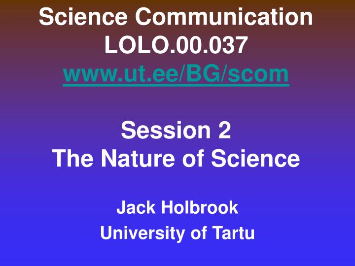 science communication lolo 00 037 www ut ee bg scom session 2 the nature of science n.