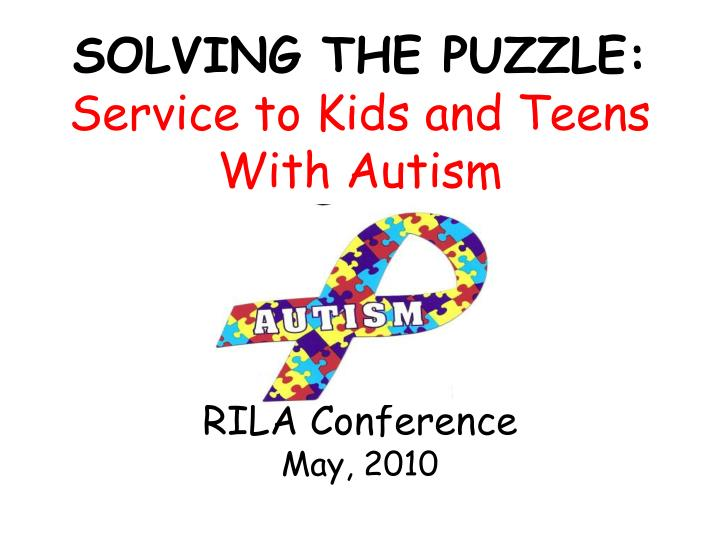 solving the puzzle service to kids and teens with autism rila conference may 2010 n.