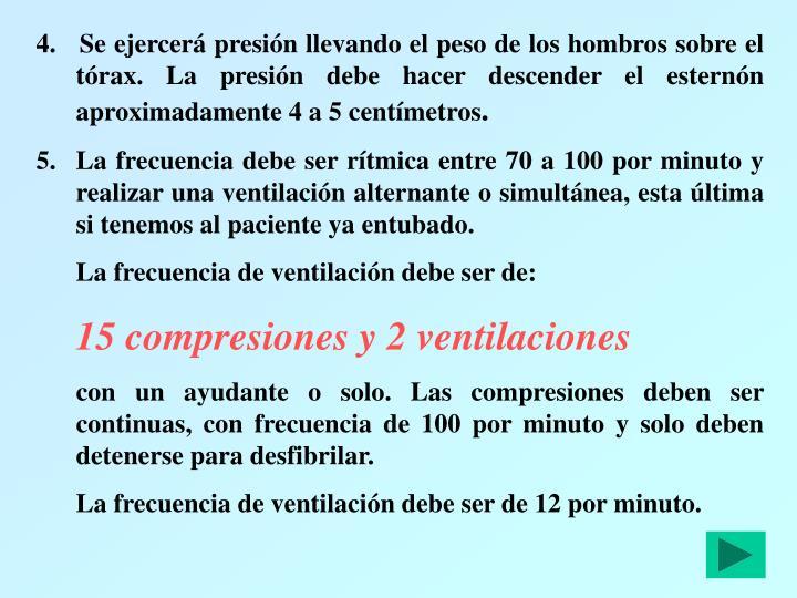 4.   Se ejercerá presión llevando el peso de los hombros sobre el tórax. La presión debe hacer descender el esternón aproximadamente 4 a 5 centímetros