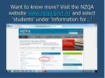 want to know more visit the nzqa website www nzqa govt nz and select students under information for
