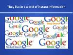 they live in a world of instant information