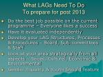 what lags need to do to prepare for post 2013