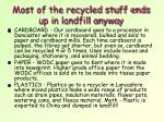 most of the recycled stuff ends up in landfill anyway1