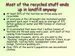 most of the recycled stuff ends up in landfill anyway3