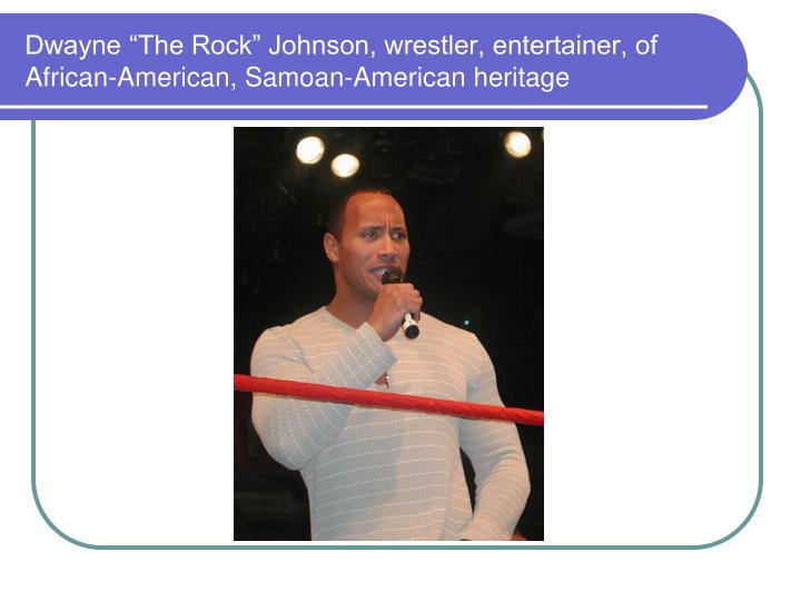 "Dwayne ""The Rock"" Johnson, wrestler, entertainer, of African-American, Samoan-American heritage"