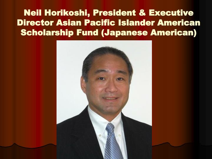 Neil Horikoshi, President & Executive Director Asian Pacific Islander American Scholarship Fund (Japanese American)